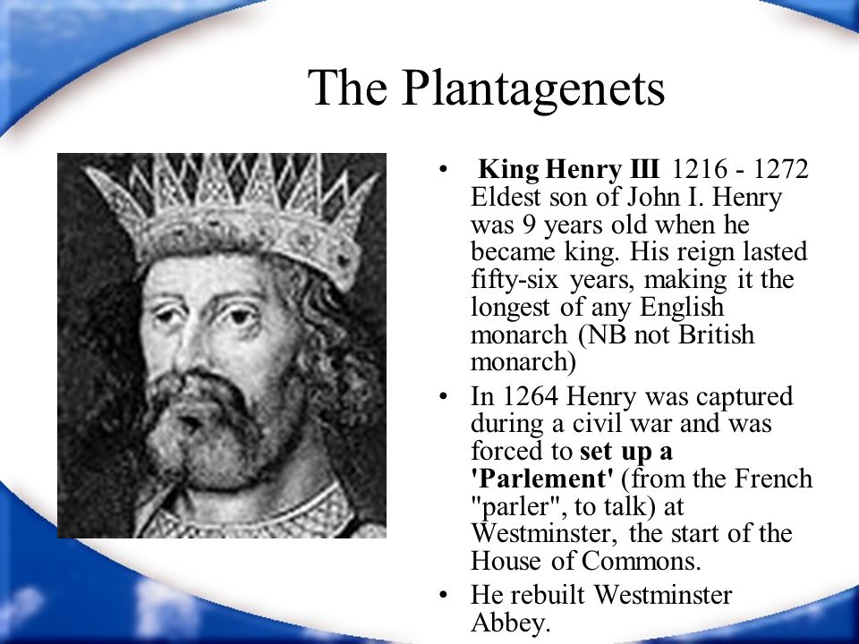 The Plantagenets King Henry III 1216 - 1272 Eldest son of John I. Henry was 9 years old when he became king. His reign lasted fifty-six years, making