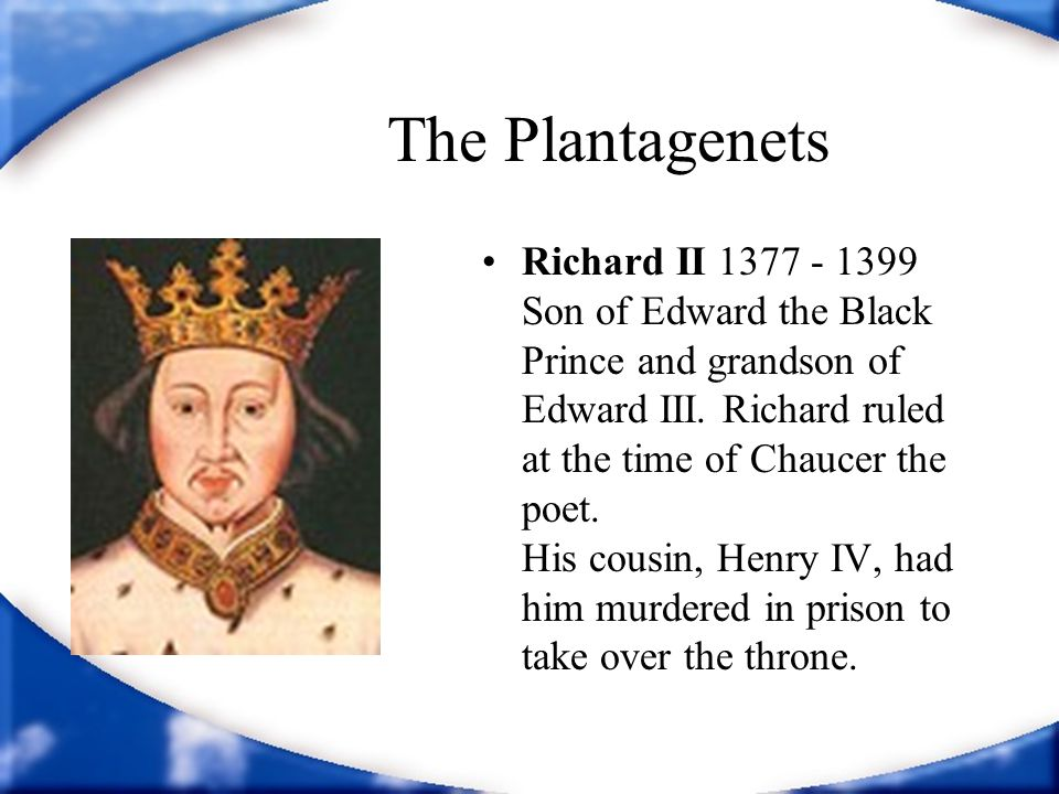 The Plantagenets Richard II 1377 - 1399 Son of Edward the Black Prince and grandson of Edward III. Richard ruled at the time of Chaucer the poet. His