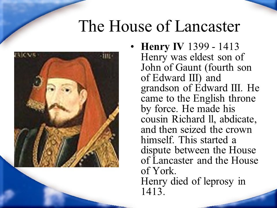 The House of Lancaster Henry IV 1399 - 1413 Henry was eldest son of John of Gaunt (fourth son of Edward III) and grandson of Edward III.