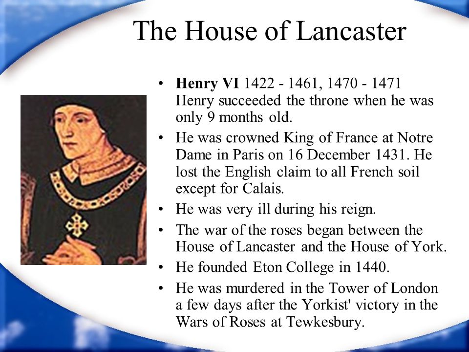 The House of Lancaster Henry VI 1422 - 1461, 1470 - 1471 Henry succeeded the throne when he was only 9 months old.