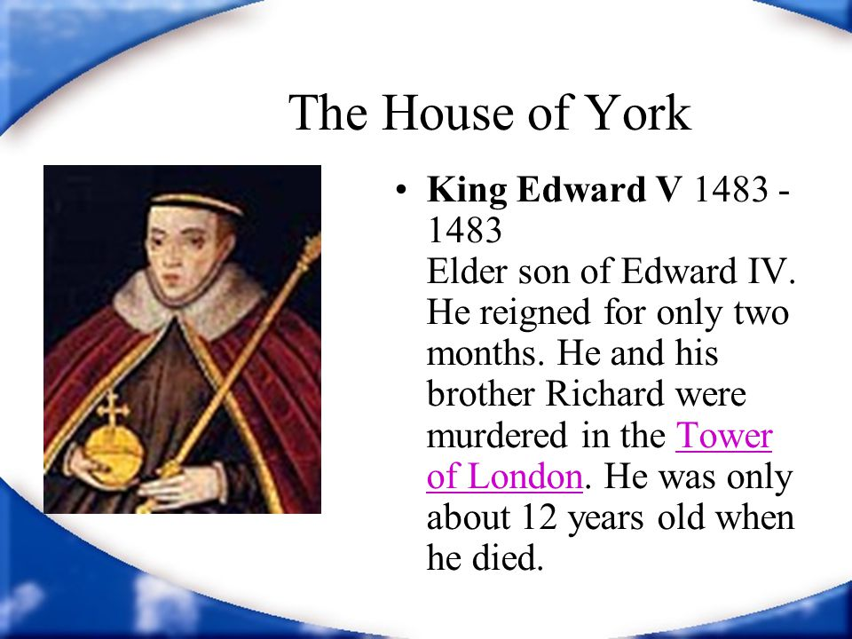 The House of York King Edward V 1483 - 1483 Elder son of Edward IV. He reigned for only two months. He and his brother Richard were murdered in the To