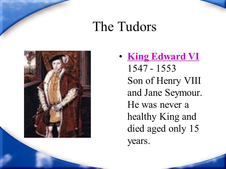 The Tudors King Edward VI 1547 - 1553 Son of Henry VIII and Jane Seymour. He was never a healthy King and died aged only 15 years.King Edward VI