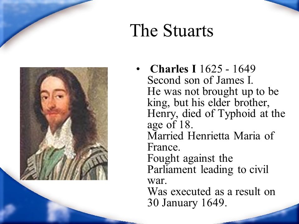 The Stuarts Charles I 1625 - 1649 Second son of James I.