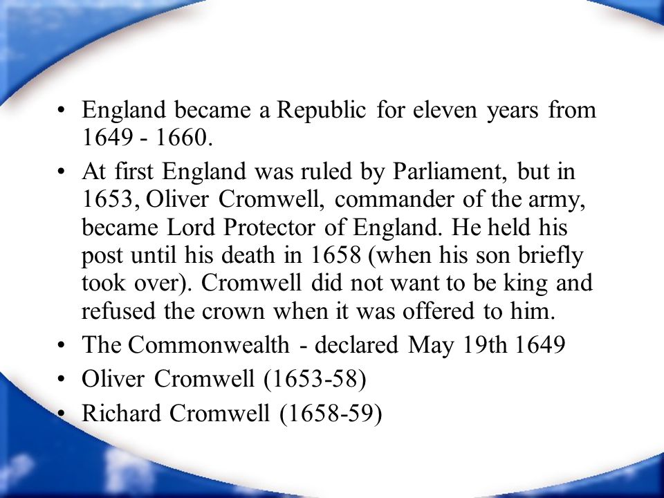 England became a Republic for eleven years from 1649 - 1660. At first England was ruled by Parliament, but in 1653, Oliver Cromwell, commander of the