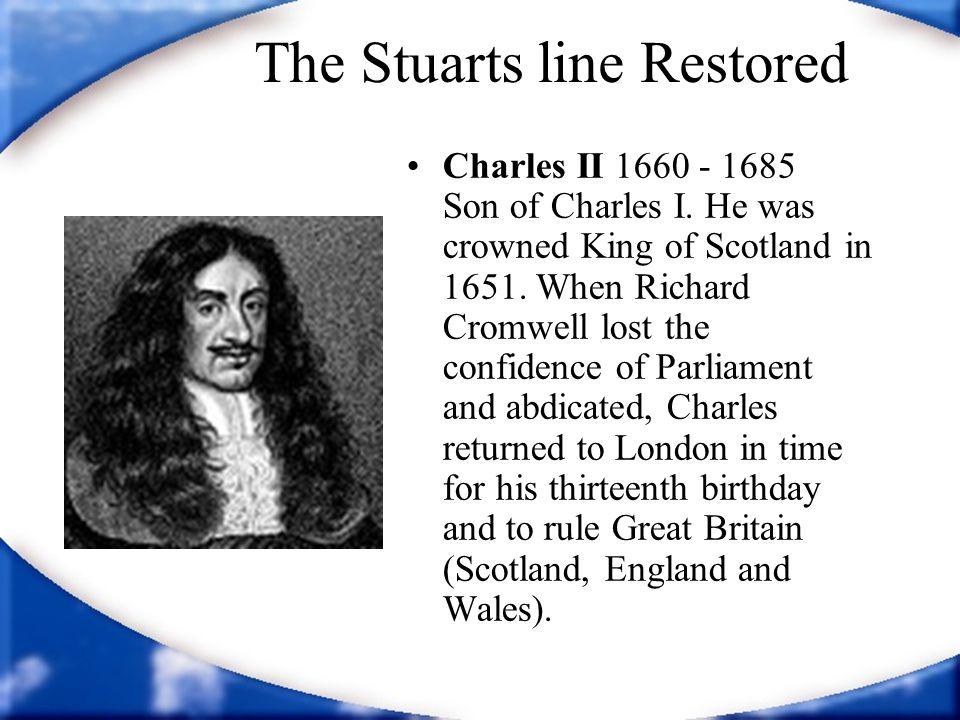 The Stuarts line Restored Charles II 1660 - 1685 Son of Charles I.