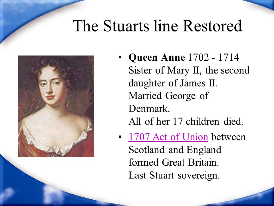 The Stuarts line Restored Queen Anne 1702 - 1714 Sister of Mary II, the second daughter of James II.