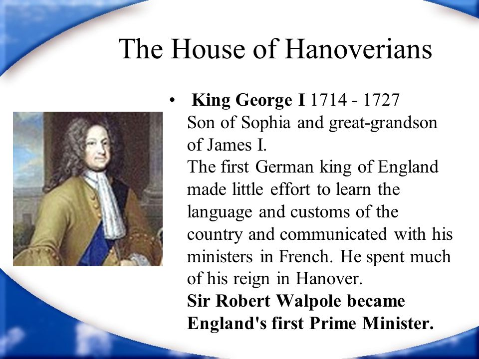 The House of Hanoverians King George I 1714 - 1727 Son of Sophia and great-grandson of James I. The first German king of England made little effort to