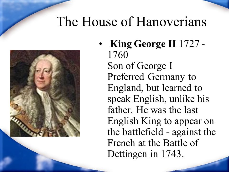 The House of Hanoverians King George II 1727 - 1760 Son of George I Preferred Germany to England, but learned to speak English, unlike his father.