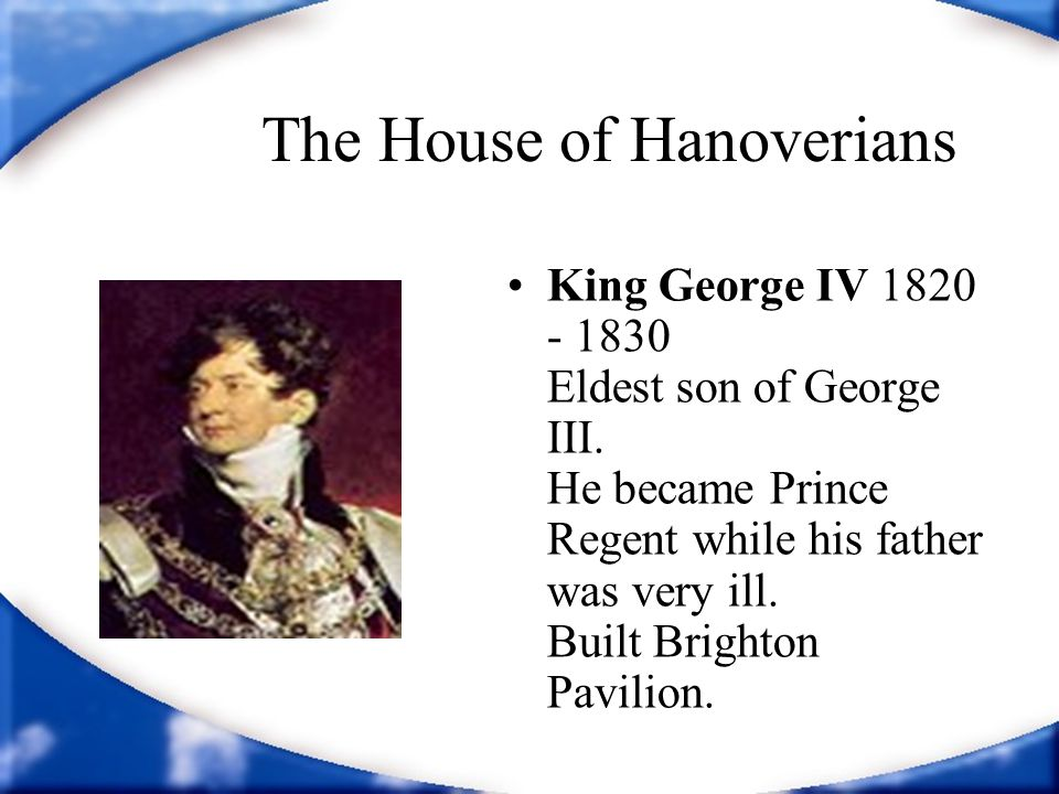 The House of Hanoverians King George IV 1820 - 1830 Eldest son of George III. He became Prince Regent while his father was very ill. Built Brighton Pa