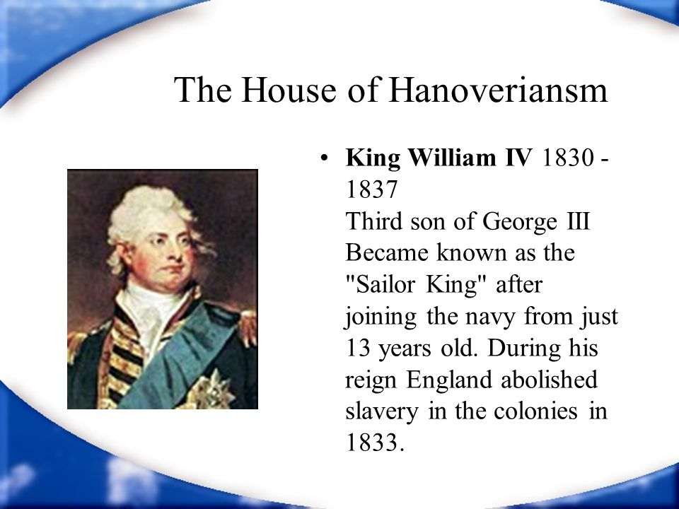 The House of Hanoveriansm King William IV 1830 - 1837 Third son of George III Became known as the