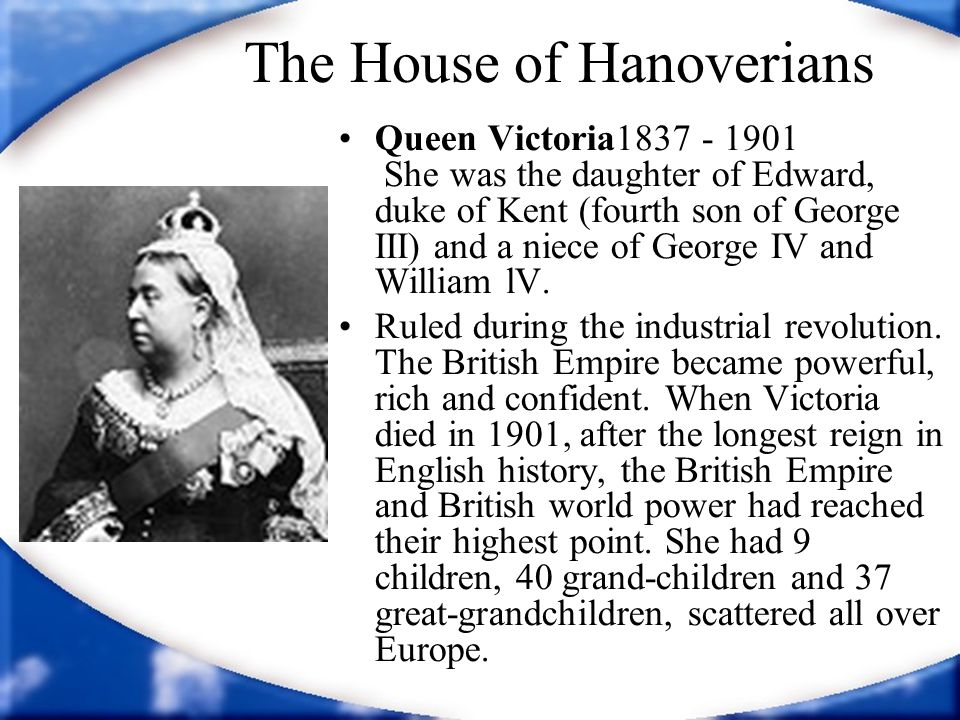 The House of Hanoverians Queen Victoria1837 - 1901 She was the daughter of Edward, duke of Kent (fourth son of George III) and a niece of George IV an