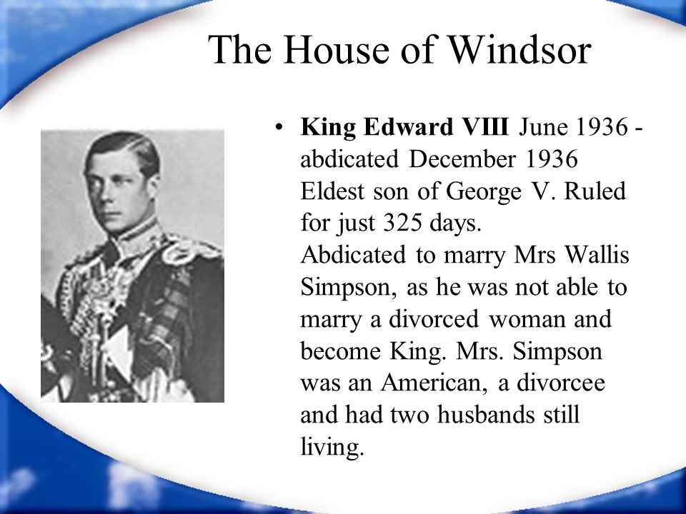The House of Windsor King Edward VIII June 1936 - abdicated December 1936 Eldest son of George V. Ruled for just 325 days. Abdicated to marry Mrs Wall