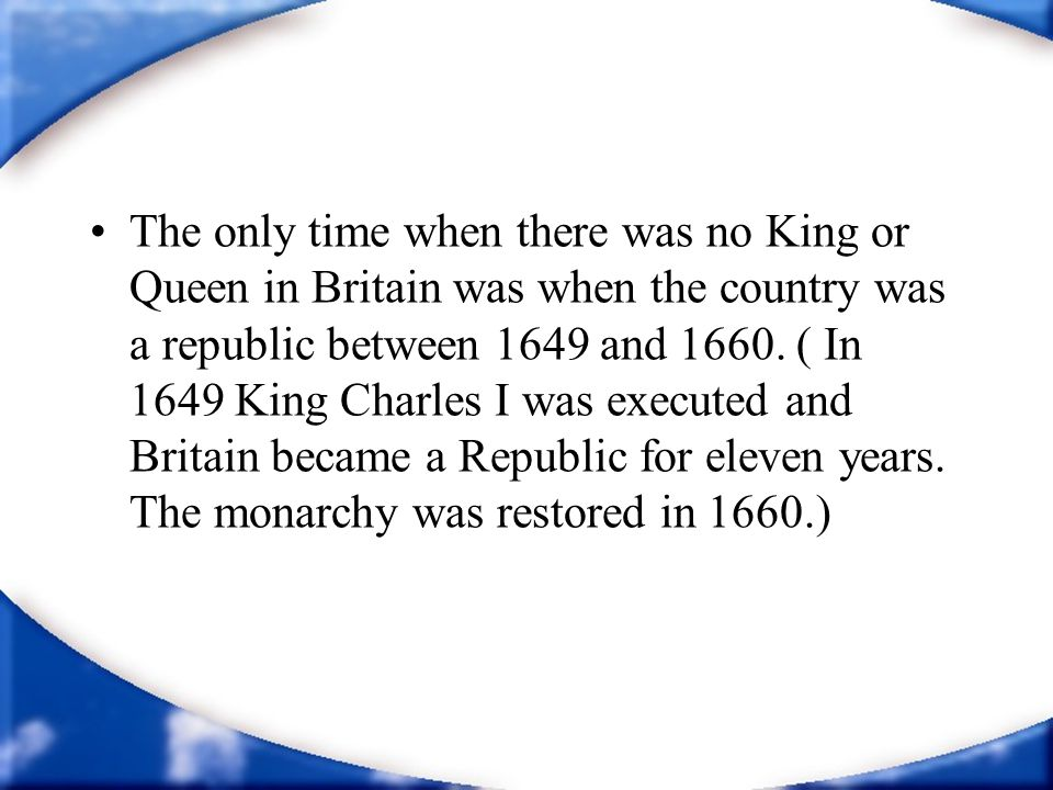 The only time when there was no King or Queen in Britain was when the country was a republic between 1649 and 1660. ( In 1649 King Charles I was execu