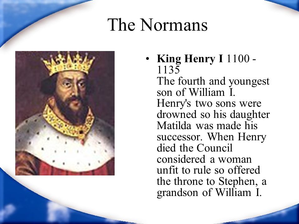 The Normans King Henry I 1100 - 1135 The fourth and youngest son of William I. Henry's two sons were drowned so his daughter Matilda was made his succ
