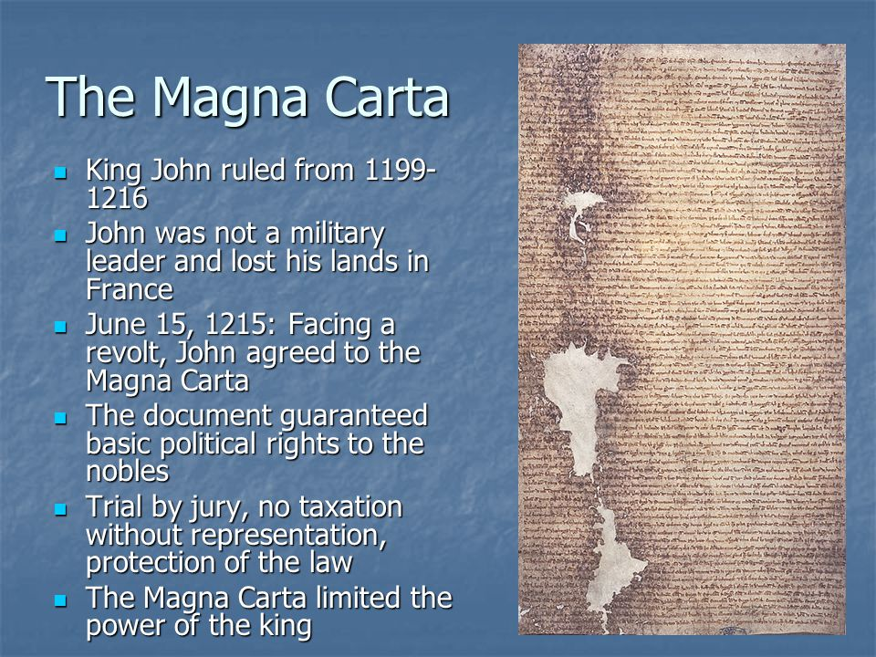 The Magna Carta King John ruled from 1199- 1216 King John ruled from 1199- 1216 John was not a military leader and lost his lands in France John was not a military leader and lost his lands in France June 15, 1215: Facing a revolt, John agreed to the Magna Carta June 15, 1215: Facing a revolt, John agreed to the Magna Carta The document guaranteed basic political rights to the nobles The document guaranteed basic political rights to the nobles Trial by jury, no taxation without representation, protection of the law Trial by jury, no taxation without representation, protection of the law The Magna Carta limited the power of the king The Magna Carta limited the power of the king