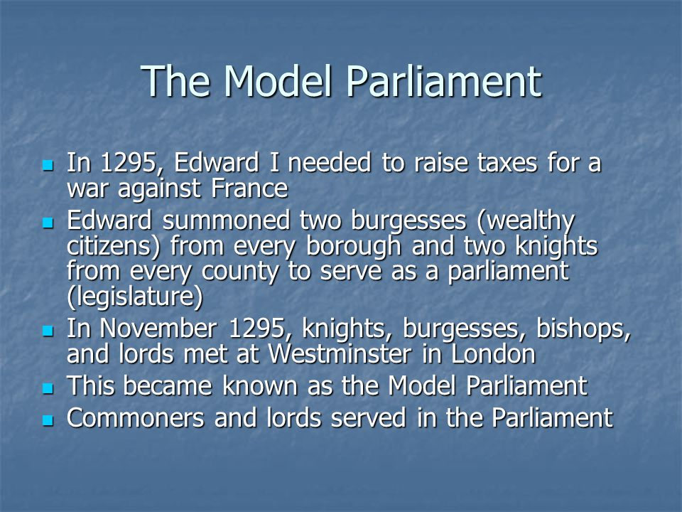 The Model Parliament In 1295, Edward I needed to raise taxes for a war against France In 1295, Edward I needed to raise taxes for a war against France Edward summoned two burgesses (wealthy citizens) from every borough and two knights from every county to serve as a parliament (legislature) Edward summoned two burgesses (wealthy citizens) from every borough and two knights from every county to serve as a parliament (legislature) In November 1295, knights, burgesses, bishops, and lords met at Westminster in London In November 1295, knights, burgesses, bishops, and lords met at Westminster in London This became known as the Model Parliament This became known as the Model Parliament Commoners and lords served in the Parliament Commoners and lords served in the Parliament