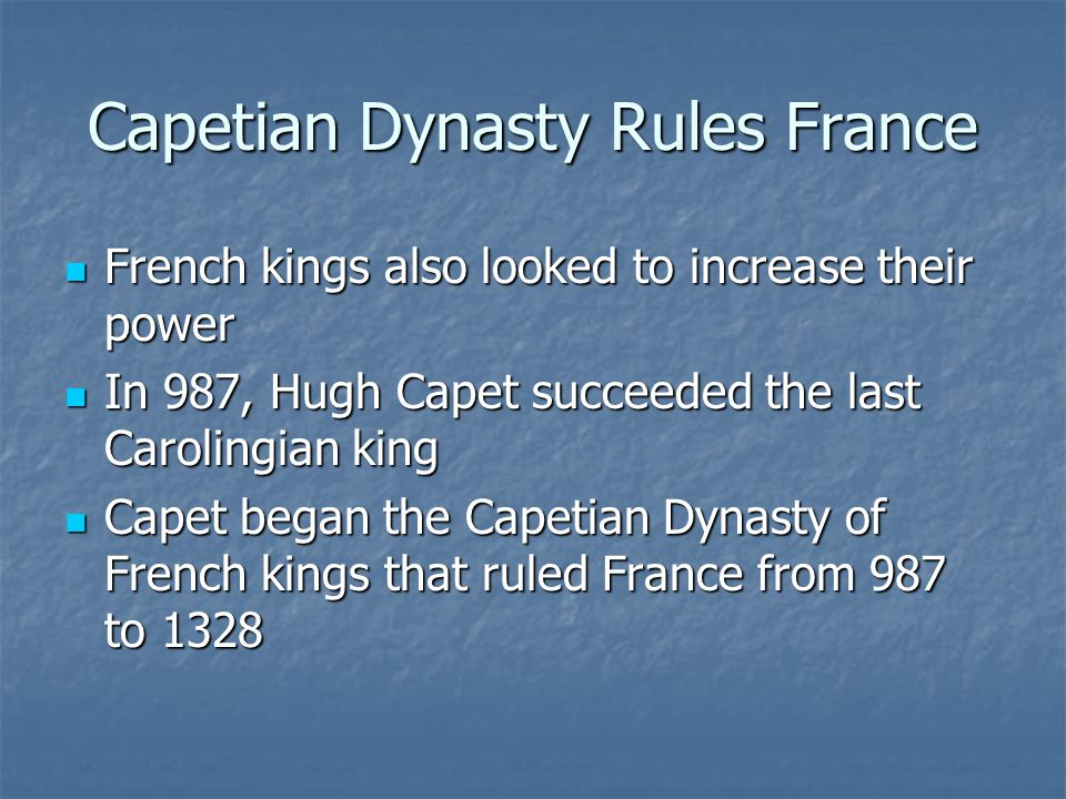 Capetian Dynasty Rules France French kings also looked to increase their power French kings also looked to increase their power In 987, Hugh Capet succeeded the last Carolingian king In 987, Hugh Capet succeeded the last Carolingian king Capet began the Capetian Dynasty of French kings that ruled France from 987 to 1328 Capet began the Capetian Dynasty of French kings that ruled France from 987 to 1328