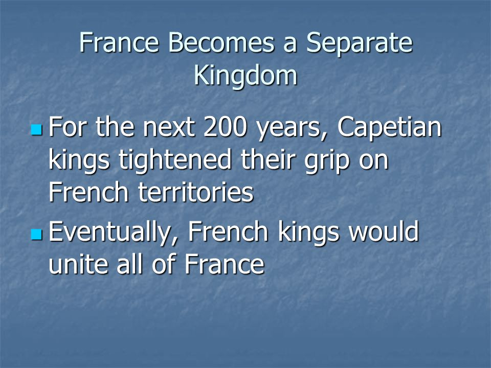 France Becomes a Separate Kingdom For the next 200 years, Capetian kings tightened their grip on French territories For the next 200 years, Capetian kings tightened their grip on French territories Eventually, French kings would unite all of France Eventually, French kings would unite all of France