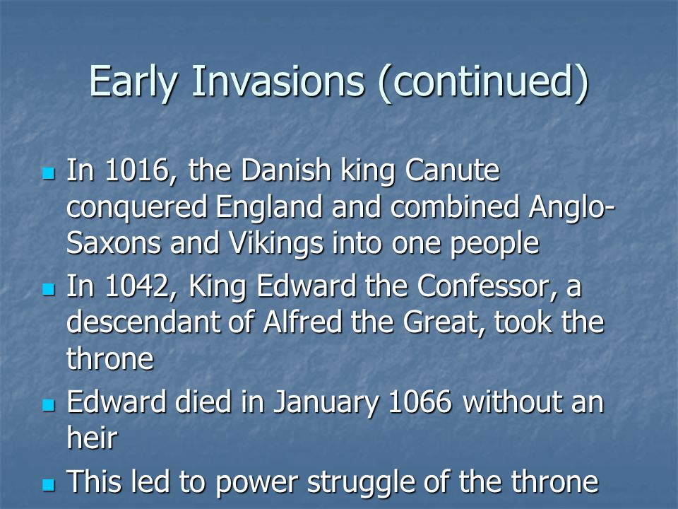 Early Invasions (continued) In 1016, the Danish king Canute conquered England and combined Anglo- Saxons and Vikings into one people In 1016, the Danish king Canute conquered England and combined Anglo- Saxons and Vikings into one people In 1042, King Edward the Confessor, a descendant of Alfred the Great, took the throne In 1042, King Edward the Confessor, a descendant of Alfred the Great, took the throne Edward died in January 1066 without an heir Edward died in January 1066 without an heir This led to power struggle of the throne This led to power struggle of the throne