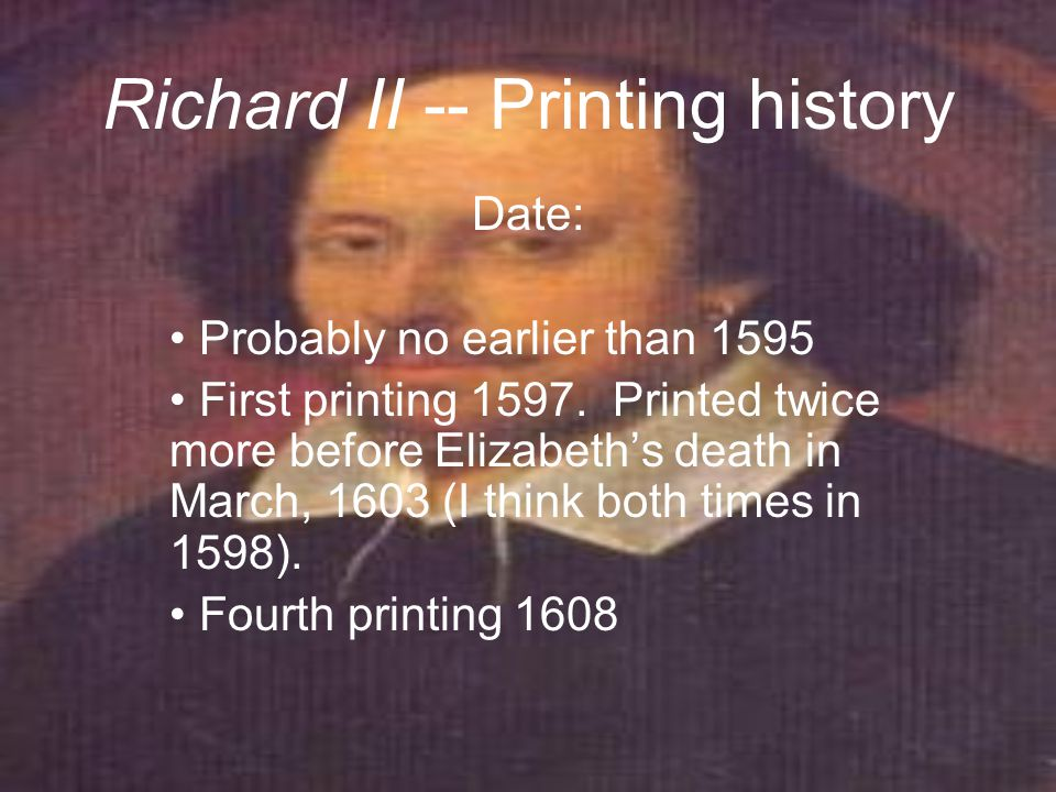 Richard II -- Printing history Date: Probably no earlier than 1595 First printing 1597.