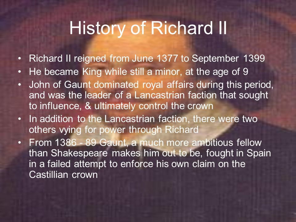 History of Richard II Starting just before this time, a second faction, made up of friends & advisors of Richard's own choosing, became more influential, and from 1383 on, parliament frequently complained of the extravagance and instability of Richard's behaviour and the evil counsel of the favourites who encouraged it (Saccio, 20 - 1) After Gaunt's departure for Castille, in 1386, a deputation of lords led by Richard's youngest uncle, the duke of Gloucester (Thomas of Woodstock) rebuked Richard for misgovernment, & parliament impeached one of Richard's favourites, Michael de la Pole Richard responded by touring in the north and consolidating a Royalist following to condemn the impeachment as treasonous behaviour violating the royal prerogative