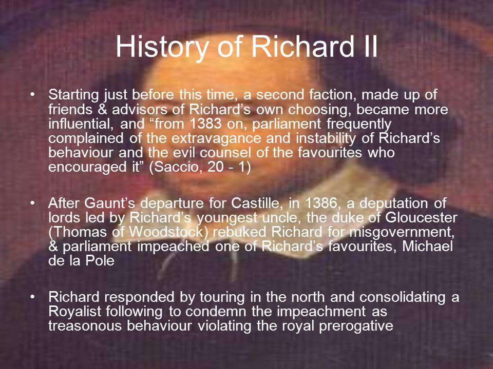 History of Richard II This led to the birth of the third faction, the Lords Appellant, led by Gloucester This faction gathered an army of their own Two who joined this faction were Henry of Bolingbroke earl of Derby, and Thomas Mowbray earl of Nottingham, later duke of Norfolk In 1388 the army of the Lords Appellant defeated the Kings army, and in the so-called Merciless Parliament of that year won their appeal against the King's favourites, with the result thatthe favourites were either executed or, effectively, exiled The Lords Appellant ruled for about a year