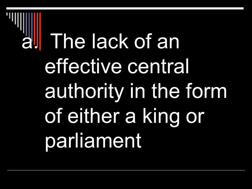 a. The lack of an effective central authority in the form of either a king or parliament