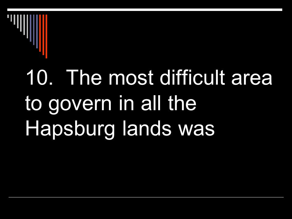 10. The most difficult area to govern in all the Hapsburg lands was