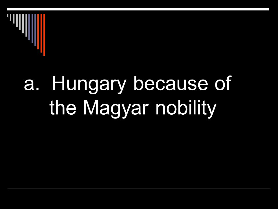 a. Hungary because of the Magyar nobility