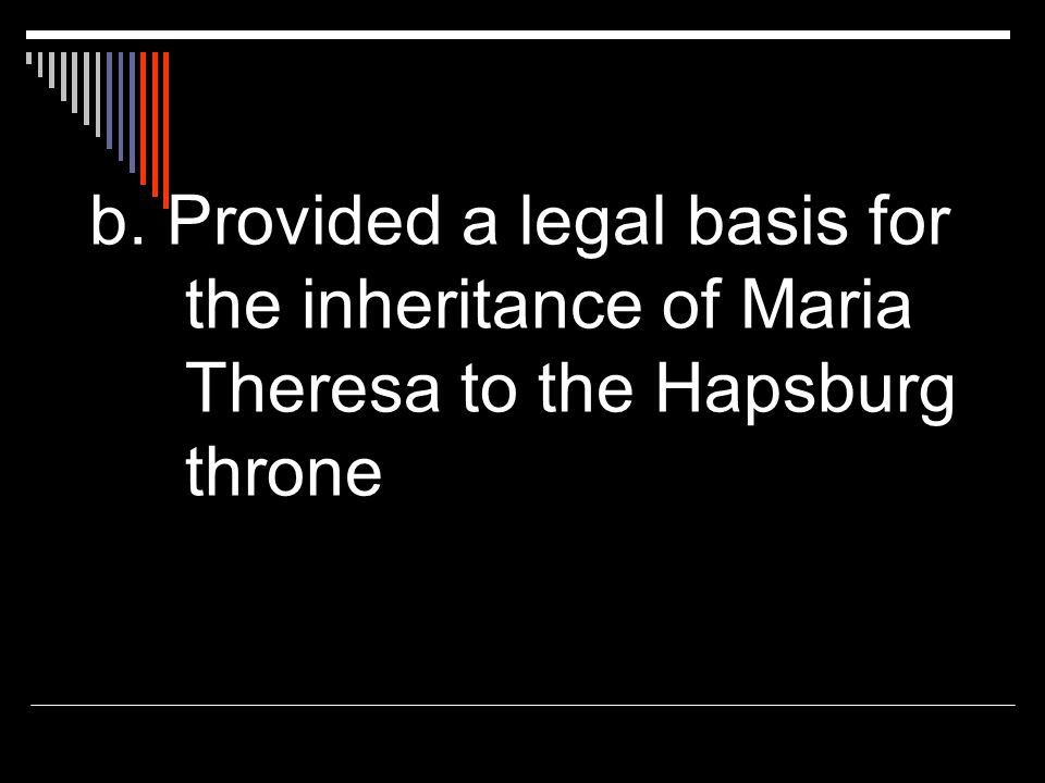 b. Provided a legal basis for the inheritance of Maria Theresa to the Hapsburg throne