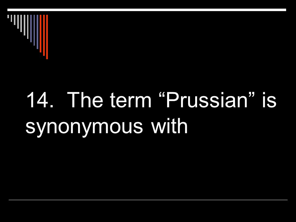14. The term Prussian is synonymous with
