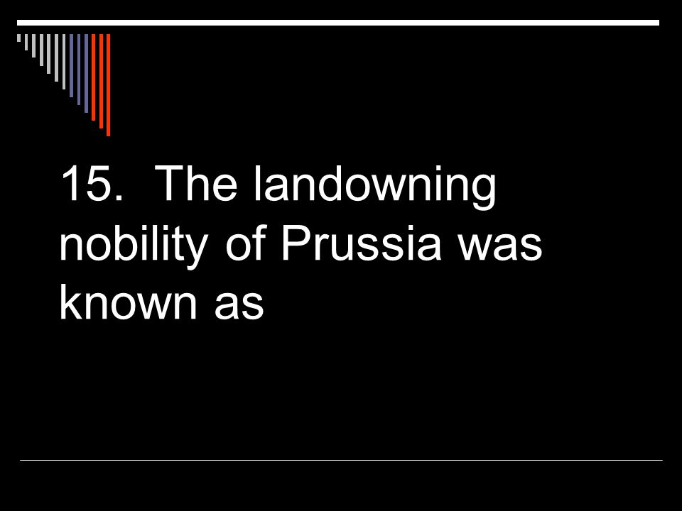 15. The landowning nobility of Prussia was known as