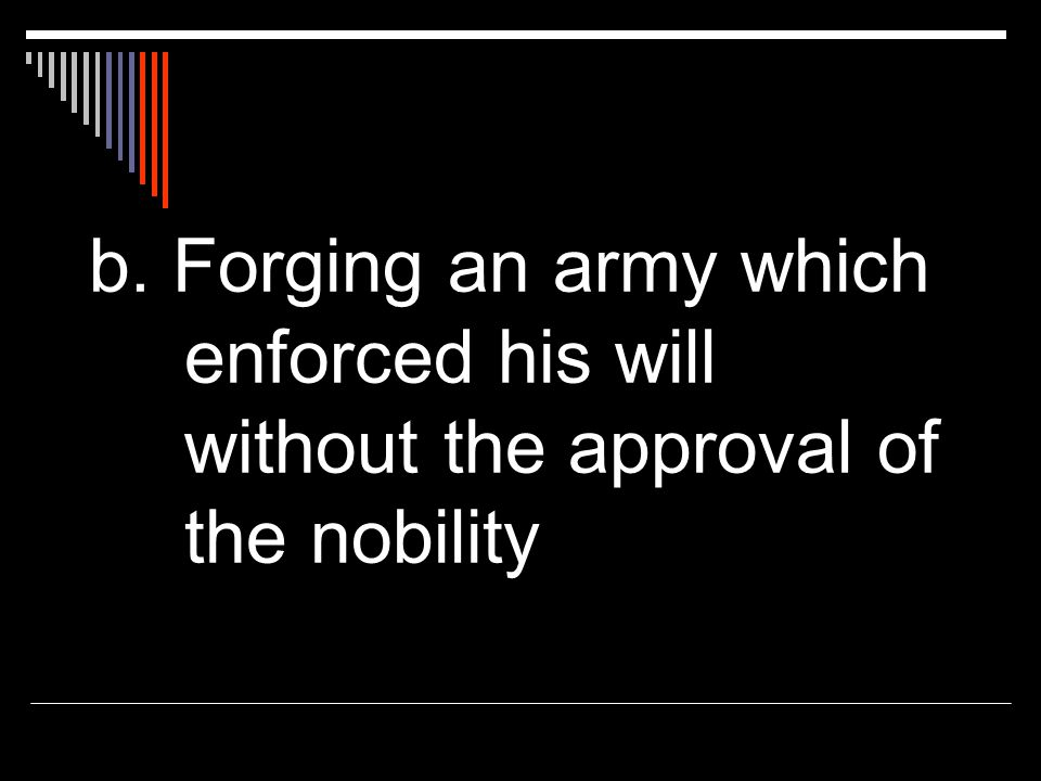 b. Forging an army which enforced his will without the approval of the nobility