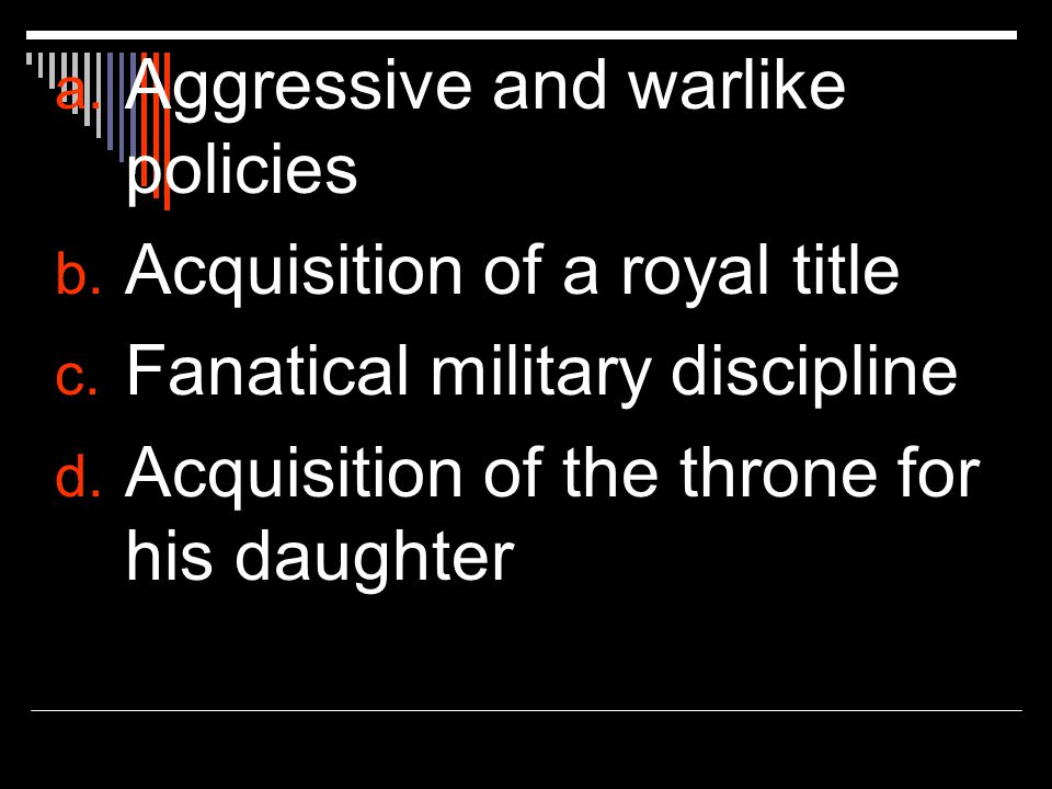a. Aggressive and warlike policies b. Acquisition of a royal title c.