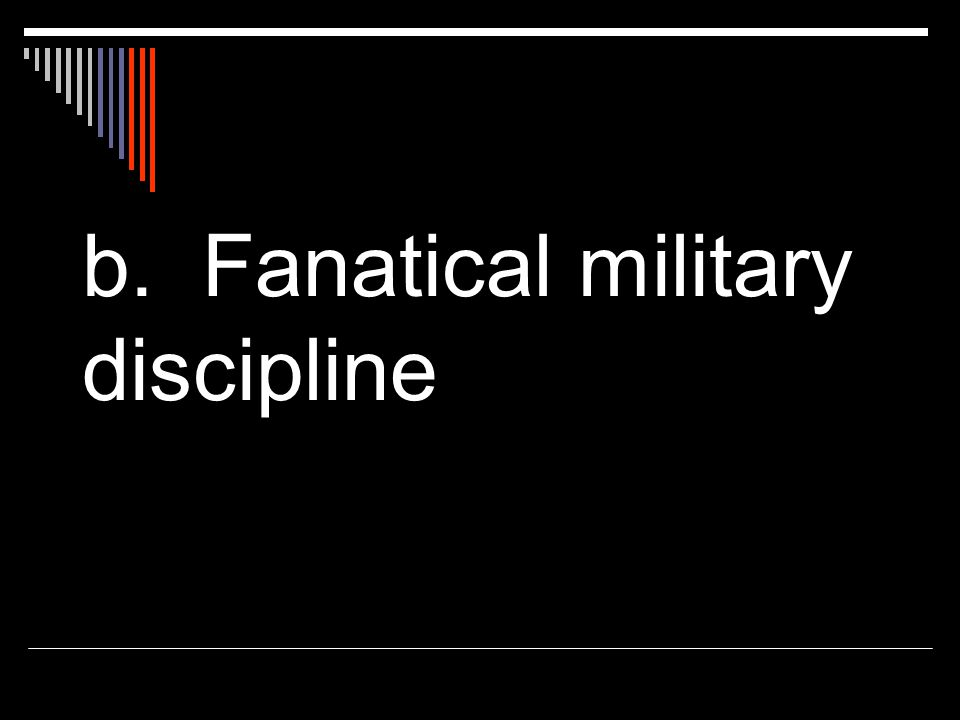 b. Fanatical military discipline