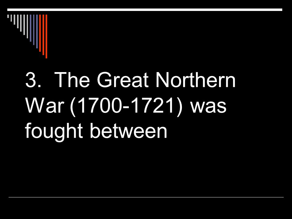 3. The Great Northern War (1700-1721) was fought between