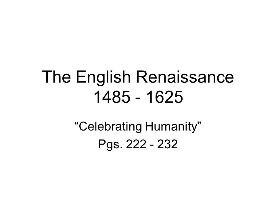 "The English Renaissance 1485 - 1625 ""Celebrating Humanity"" Pgs. 222 - 232"