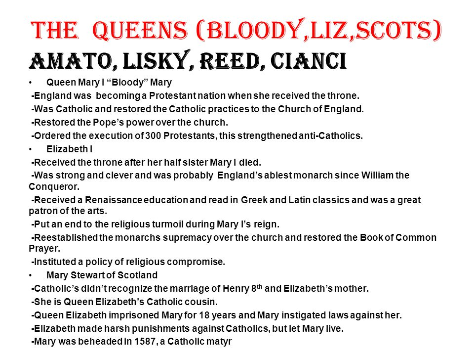 """The Queens (Bloody,Liz,Scots) Amato, Lisky, Reed, Cianci Queen Mary I """"Bloody"""" Mary -England was becoming a Protestant nation when she received the th"""