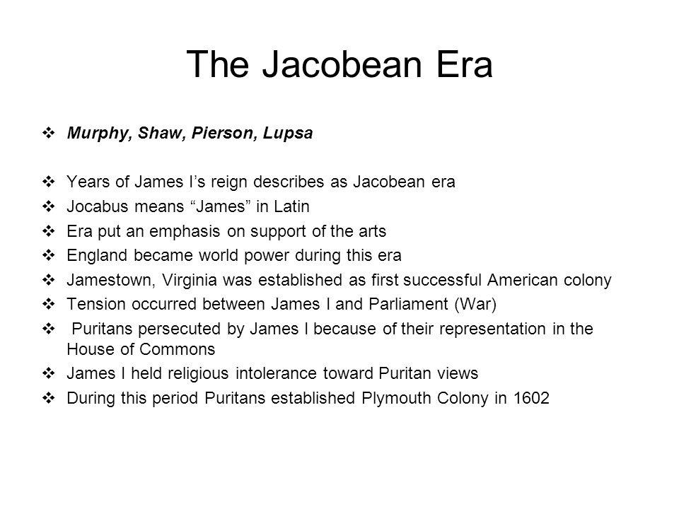 "The Jacobean Era  Murphy, Shaw, Pierson, Lupsa  Years of James I's reign describes as Jacobean era  Jocabus means ""James"" in Latin  Era put an emp"