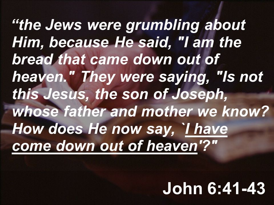 John 6:41-43 the Jews were grumbling about Him, because He said, I am the bread that came down out of heaven. They were saying, Is not this Jesus, the son of Joseph, whose father and mother we know.