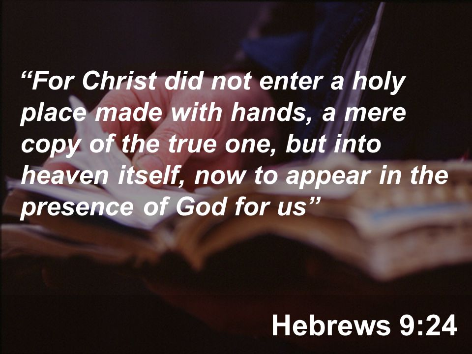 Hebrews 9:24 For Christ did not enter a holy place made with hands, a mere copy of the true one, but into heaven itself, now to appear in the presence of God for us