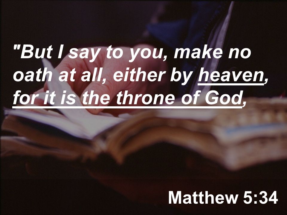 Matthew 5:34 But I say to you, make no oath at all, either by heaven, for it is the throne of God,