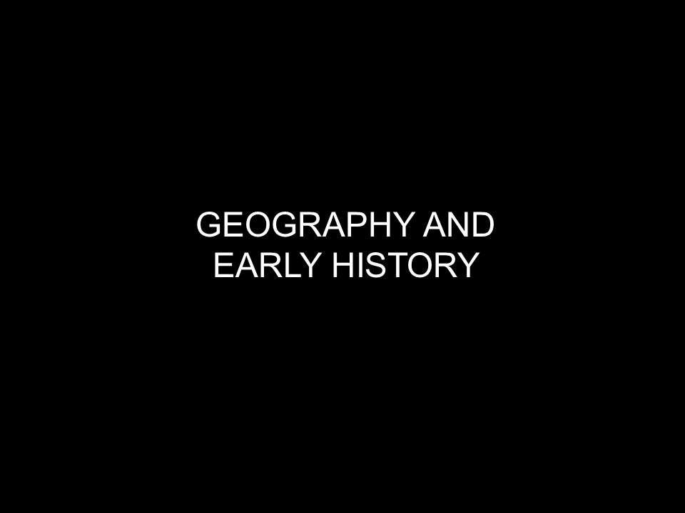 GEOGRAPHY AND EARLY HISTORY