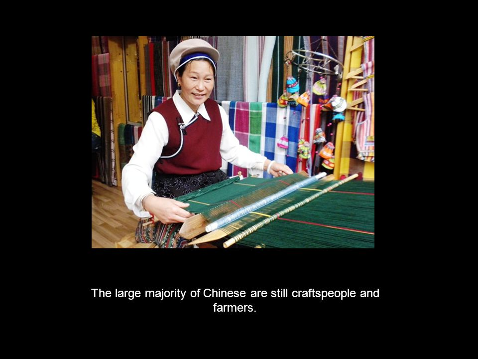 The large majority of Chinese are still craftspeople and farmers.