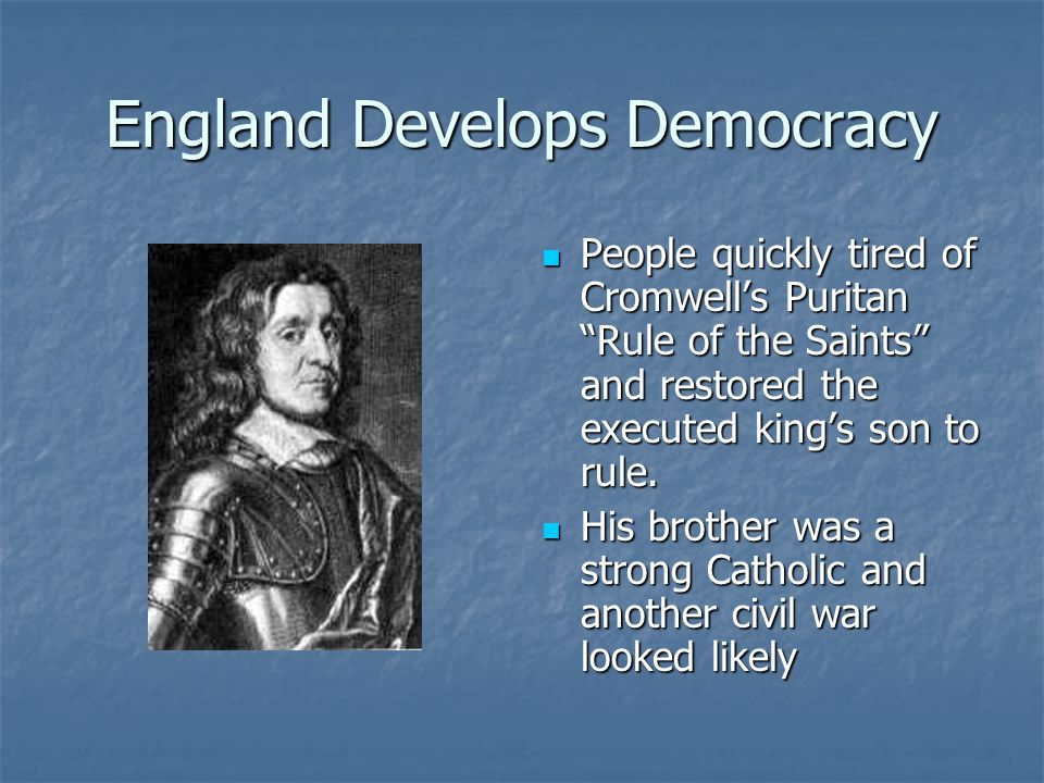 England Develops Democracy People quickly tired of Cromwell's Puritan Rule of the Saints and restored the executed king's son to rule.