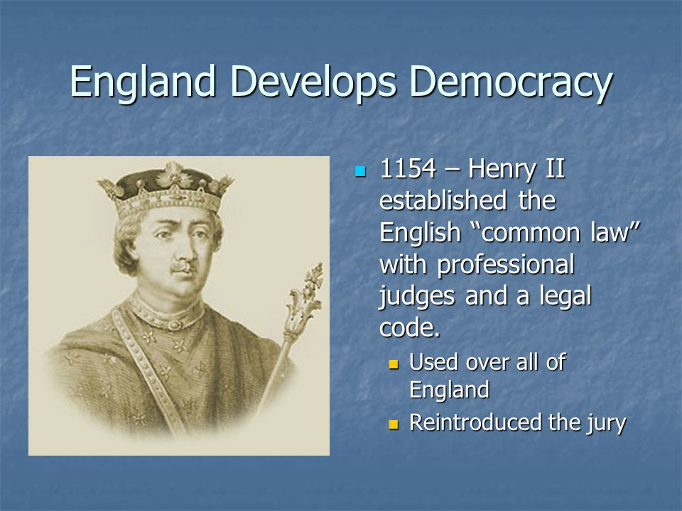 England Develops Democracy 1154 – Henry II established the English common law with professional judges and a legal code.