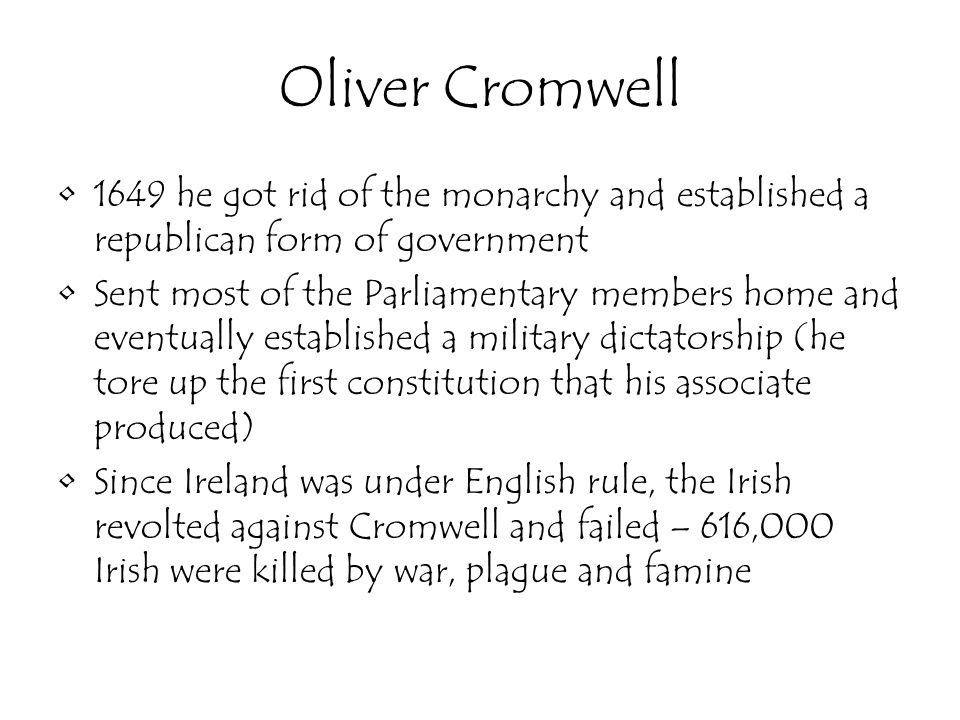 Oliver Cromwell 1649 he got rid of the monarchy and established a republican form of government Sent most of the Parliamentary members home and eventually established a military dictatorship (he tore up the first constitution that his associate produced) Since Ireland was under English rule, the Irish revolted against Cromwell and failed – 616,000 Irish were killed by war, plague and famine