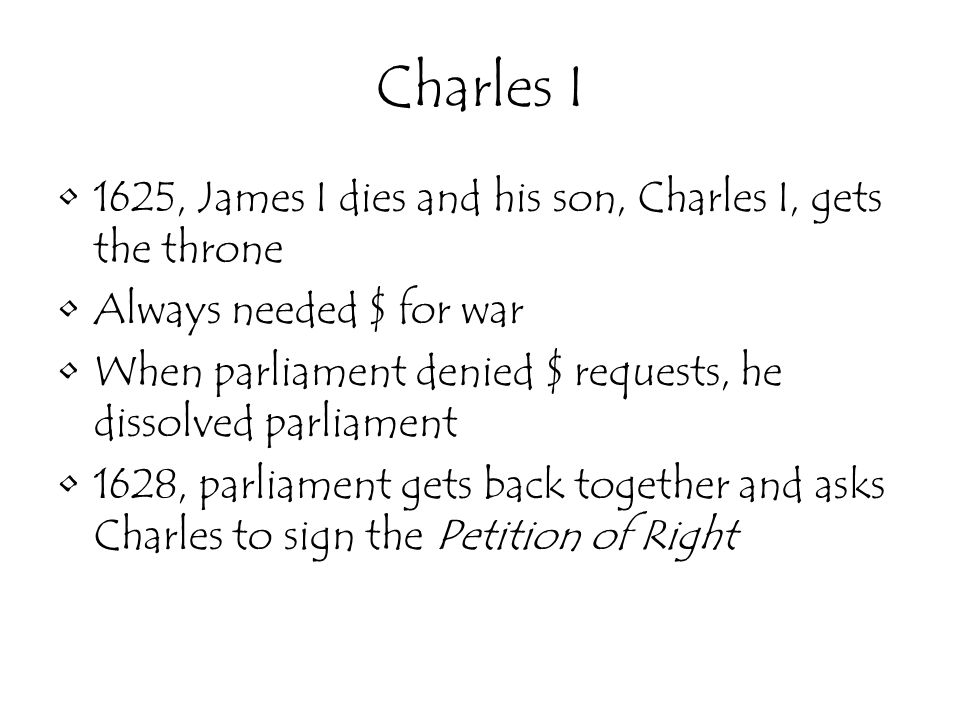 Charles I 1625, James I dies and his son, Charles I, gets the throne Always needed $ for war When parliament denied $ requests, he dissolved parliament 1628, parliament gets back together and asks Charles to sign the Petition of Right