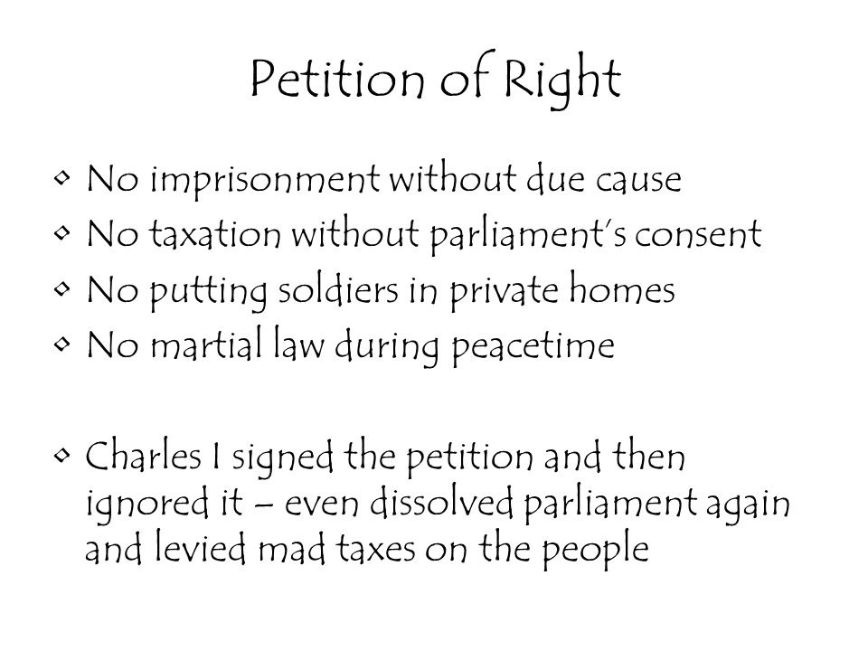 Petition of Right No imprisonment without due cause No taxation without parliament's consent No putting soldiers in private homes No martial law during peacetime Charles I signed the petition and then ignored it – even dissolved parliament again and levied mad taxes on the people