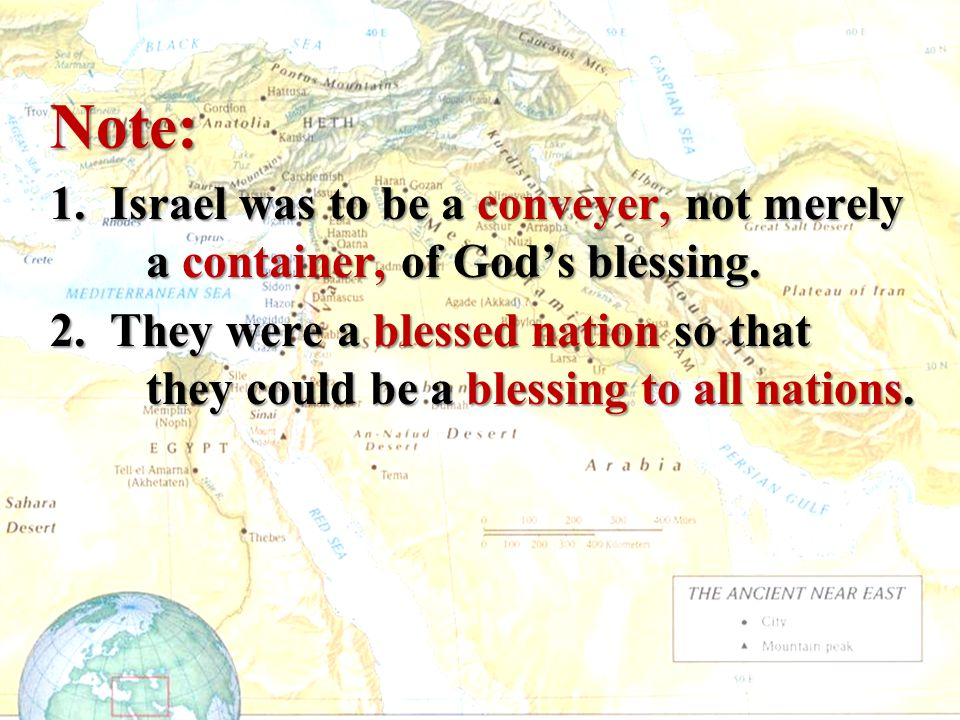Note: 1. Israel was to be a conveyer, not merely a container, of God's blessing. 2. They were a blessed nation so that they could be a blessing to all